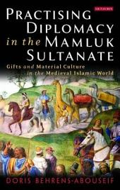 Practising Diplomacy in the Mamluk Sultanate: Gifts and Material Culture in the Medieval Islamic World