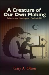 A Creature of Our Own Making: Reflections on Contemporary Academic Life