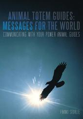 Animal Totem Guides: Messages for the World: Communicating with Your Power Animal Guides