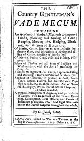 The Country Gentleman's Vade Mecum. Containing an Account of the Best Methods to Improve Lands ... Rules for Management of a Family, Expence in Eating and Drinking; ... Account of Gardening in General. ... To which is Added a General Description of England, ... with an Account of the Taxes, Revenues, Government, Etc