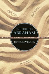 Inheriting Abraham: The Legacy of the Patriarch in Judaism, Christianity, and Islam: The Legacy of the Patriarch in Judaism, Christianity, and Islam