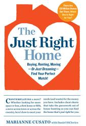 The Just Right Home: Buying, Renting, Moving--or Just Dreaming--Find Your Perfect Match!
