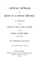 Duncan Dunbar: The Record of an Earnest Ministry ; a Sketch of the Life of the Late Pastor of the McDougal St. Baptist Church, New York