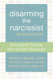 Disarming the Narcissist: Surviving and Thriving with the Self-Absorbed, Edition 2