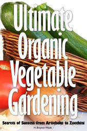 Ultimate Organic Vegetable Gardening: Secrets of Success from Artichoke to Zuccini