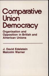 Comparative Union Democracy: Organisation and Opposition in British and American Unions