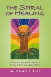 The Spiral of Healing: A Journey Through the Chakras to Awaken Your Creativity and Body Wisdom