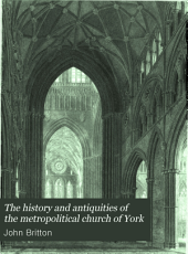 The History and Antiquities of the Metropolitical Church of York: Illustrated by a Series of Engravings, of Views, Elevations, Plans and Details of the Architecture of that Edifice: with Biographical Anecdotes of the Archbishops