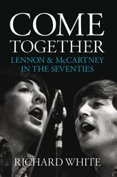 Come Together: Lennon and McCartney in the Seventies: Lennon and McCartney In The Seventies