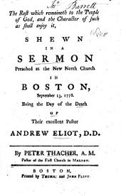 The Rest which Remaineth to the People of God ... Shewn in a Sermon Preached at the New North Church in Boston, September 13, 1778. Being the Day of the Death of ... Andrew Eliot