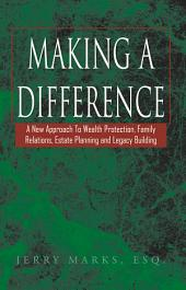 Making a Difference: A New Approach To Wealth Protection, Family Relations, Estate Planning and Legacy Building