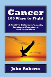 Cancer: 100 Ways to Fight: A Positive Guide for Patients, Survivors, Caregivers, and Loved Ones