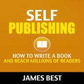 Self Publishing: How to Write a Book and Reach Millions of Readers (Self Publishing, Publishing, Kindle Direct Publishing, Kindle Publishing, Publishing on Amazon)