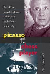 Picasso and the Chess Player: Pablo Picasso, Marcel Duchamp, and the Battle for the Soul of Modern Art
