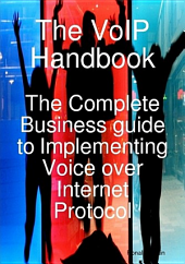 The VoIP Handbook: The Complete Business guide to Implementing Voice over Internet Protocol