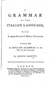 A Grammar of the Italian Language, with a copious praxis of moral sentences. To which is added an English Grammar for the use of the Italians