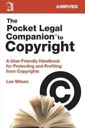The Pocket Legal Companion to Copyright: A User-Friendly Handbook for Protecting and Profiting from Copyrights