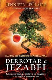Manual del guerrero espiritual para derrotar a Jezabel: Cómo superar el espíritu de control, idolatría e inmoralidad