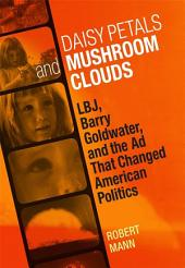 Daisy Petals and Mushroom Clouds: LBJ, Barry Goldwater, and the Ad that Changed American Politics