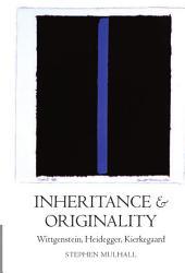 Inheritance and Originality : Wittgenstein, Heidegger, Kierkegaard: Wittgenstein, Heidegger, Kierkegaard
