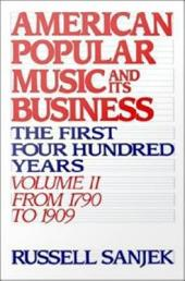 American Popular Music and Its Business : The First Four Hundred Years Volume II: From 1790 to 1909: The First Four Hundred Years Volume II: From 1790 to 1909