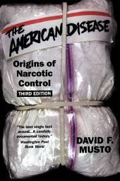 The American Disease : Origins of Narcotic Control: Origins of Narcotic Control, Edition 3
