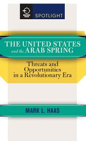 The United States and the Arab Spring: Threats and Opportunities in a Revolutionary Era