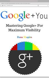 Google + You: Mastering Google+ for Maximum Visibility