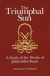 The Triumphal Sun: A Study of the Works of Jalaloddin Rumi