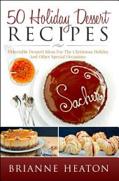 50 Holiday Dessert Recipes: Delectable Dessert Ideas For The Christmas Holidays And Other Special Occasions - Holiday Pastry Cookbook for Cheesecake, Christmas Cookies and More (christmas pastry recipes, holiday pastries, Christmas dessert recipes, holiday cookies, cheesecake recipes, pastry recipes, dessert recipes)
