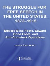 The Struggle for Free Speech in the United States, 1872-1915: Edward Bliss Foote, Edward Bond Foote, and Anti-Comstock Operations