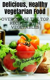 Delicious, Healthy Vegetarian Food: Over 200 of the Top Recipes with Vegetables