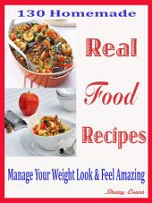 130 Homemade Real Food Recipes: Manage Your Weight Look & Feel Amazing