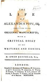 The Life of Alexander Pope, Esq: Comp. from Original Manuscripts; with a Critical Essay on His Writings and Genius