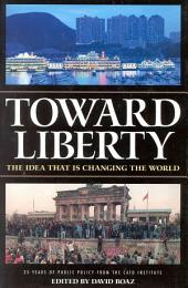 Toward Liberty: The Idea that is Changing the World : 25 Years of Public Policy from the Cato Institute