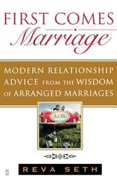 First Comes Marriage: Modern Relationship Advice from the Wisdom of Arranged Marriages