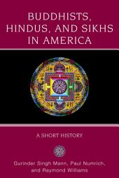 Buddhists, Hindus and Sikhs in America : A Short History: A Short History