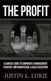 The Profit: A Concise Guide to Corporate and Management Strategy Formulation, Implementation, & Sales Executio