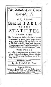 The Statute-Law Common-plac'd: Or, a Second General Table to the Statutes ... The Second Edition