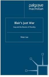 Blair's Just War: Iraq and the Illusion of Morality
