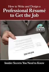 How to Write & Design a Professional Résumé to Get the Job: Insider Secrets You Need to Know : with Companion CD-ROM