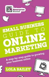 The Small Business Guide to Online Marketing: A step-by-step guide to growing your business online