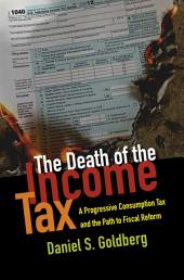 The Death of the Income Tax: A Progressive Consumption Tax and the Path to Fiscal Reform