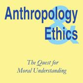 Anthropology and Ethics: The Quest for Moral Understanding