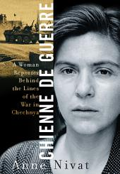 Chienne de Guerre: A Woman Reporter Behind the Lines of the War in Chechnya