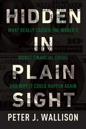 Hidden in Plain Sight: What Really Caused the World's Worst Financial Crisis and Why It Could Happen Again