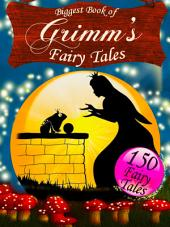 Biggest Book of Grimm's Fairy Tales - The Grimm Brothers' Children's and Household Tales: Illustrated Edition