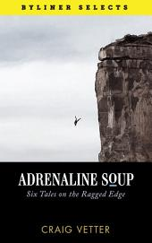 Adrenaline Soup: Six Tales on the Ragged Edge