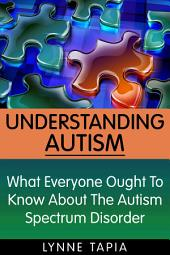 Understanding Autism: What Everyone Ought To Know About the Autism Spectrum Disorder
