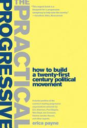 The Practical Progressive: How to Build a Twenty-First Century Political Movement